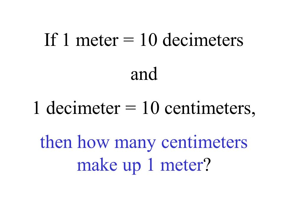 1 decimeter = 10 centimeters,