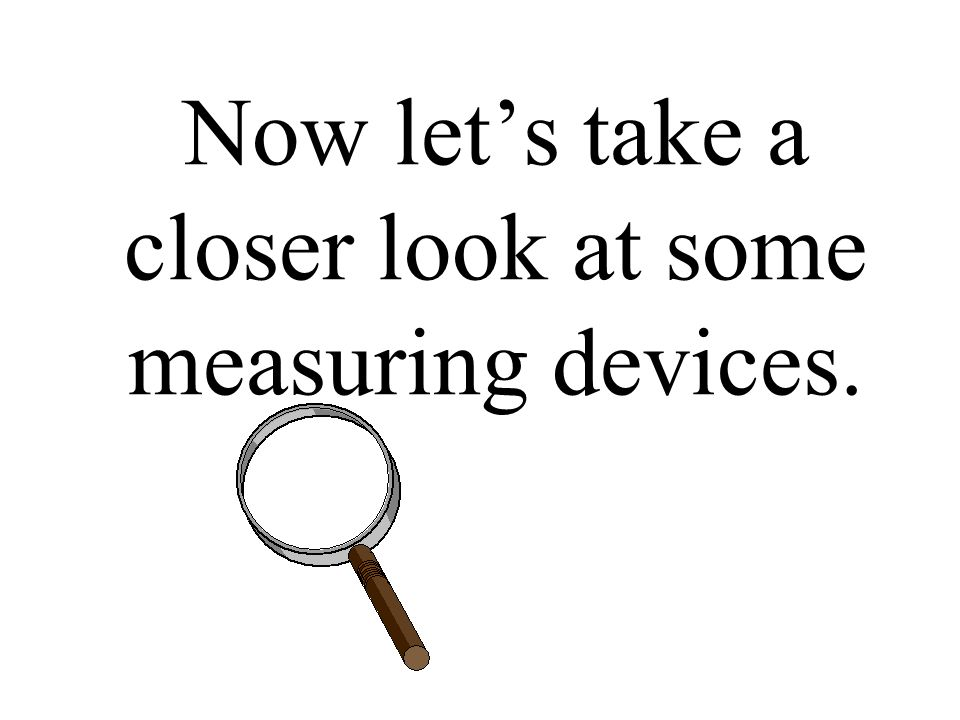 Now let's take a closer look at some measuring devices.