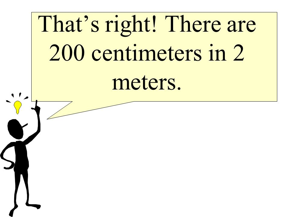 That's right! There are 200 centimeters in 2 meters.