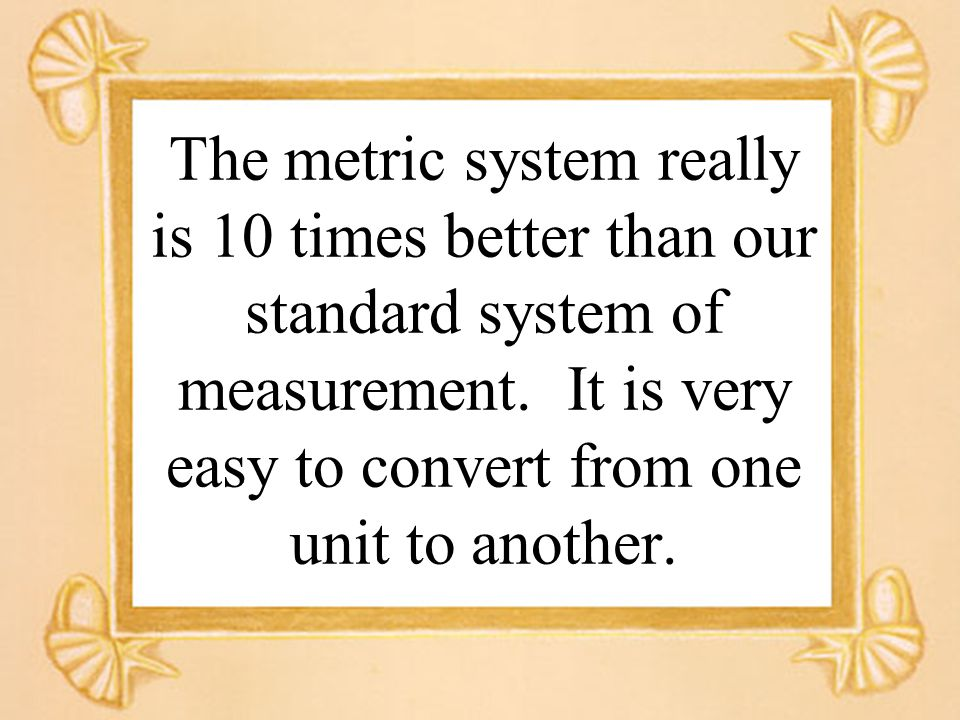 The metric system really is 10 times better than our standard system of measurement.