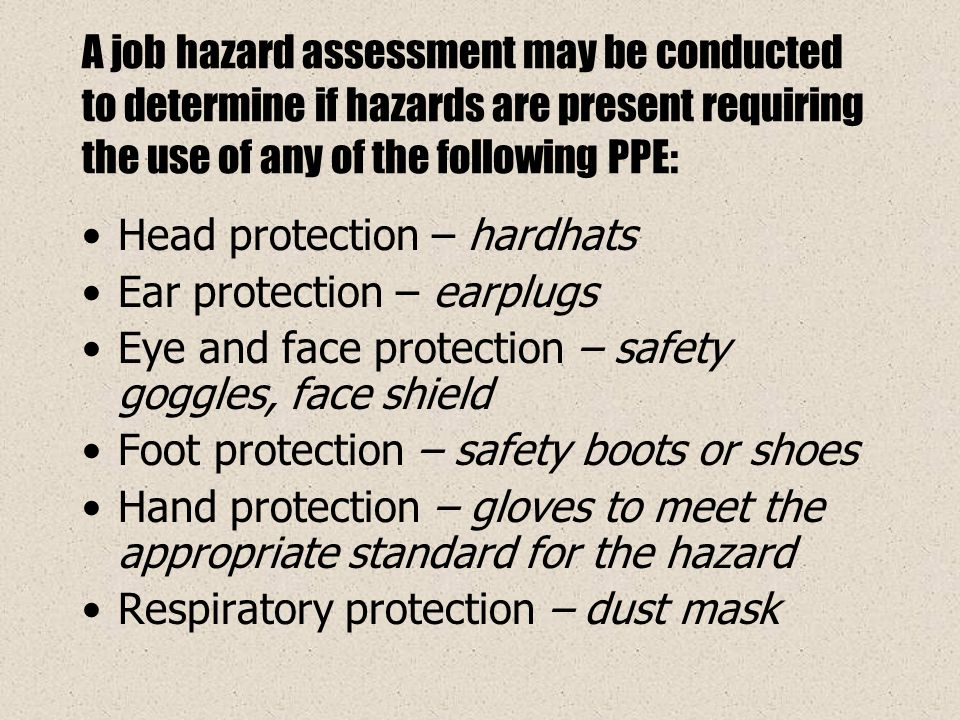 A job hazard assessment may be conducted to determine if hazards are present requiring the use of any of the following PPE: