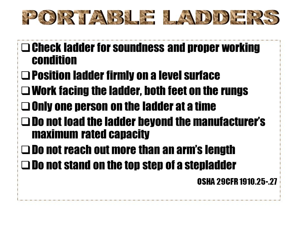 PORTABLE LADDERS Check ladder for soundness and proper working condition. Position ladder firmly on a level surface.