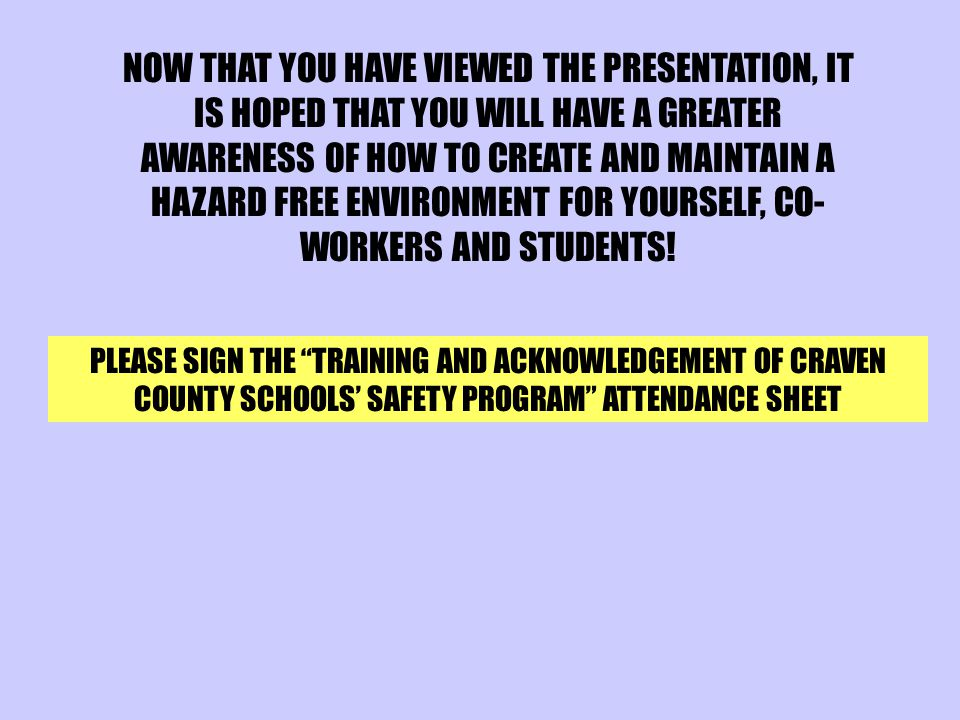NOW THAT YOU HAVE VIEWED THE PRESENTATION, IT IS HOPED THAT YOU WILL HAVE A GREATER AWARENESS OF HOW TO CREATE AND MAINTAIN A HAZARD FREE ENVIRONMENT FOR YOURSELF, CO-WORKERS AND STUDENTS!