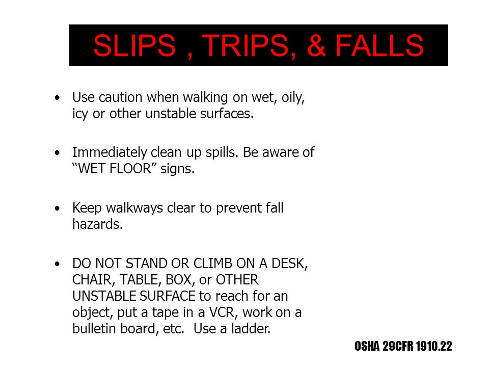 SLIPS , TRIPS, & FALLS Use caution when walking on wet, oily, icy or other unstable surfaces.
