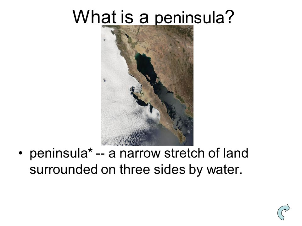 What is a peninsula peninsula* -- a narrow stretch of land surrounded on three sides by water.
