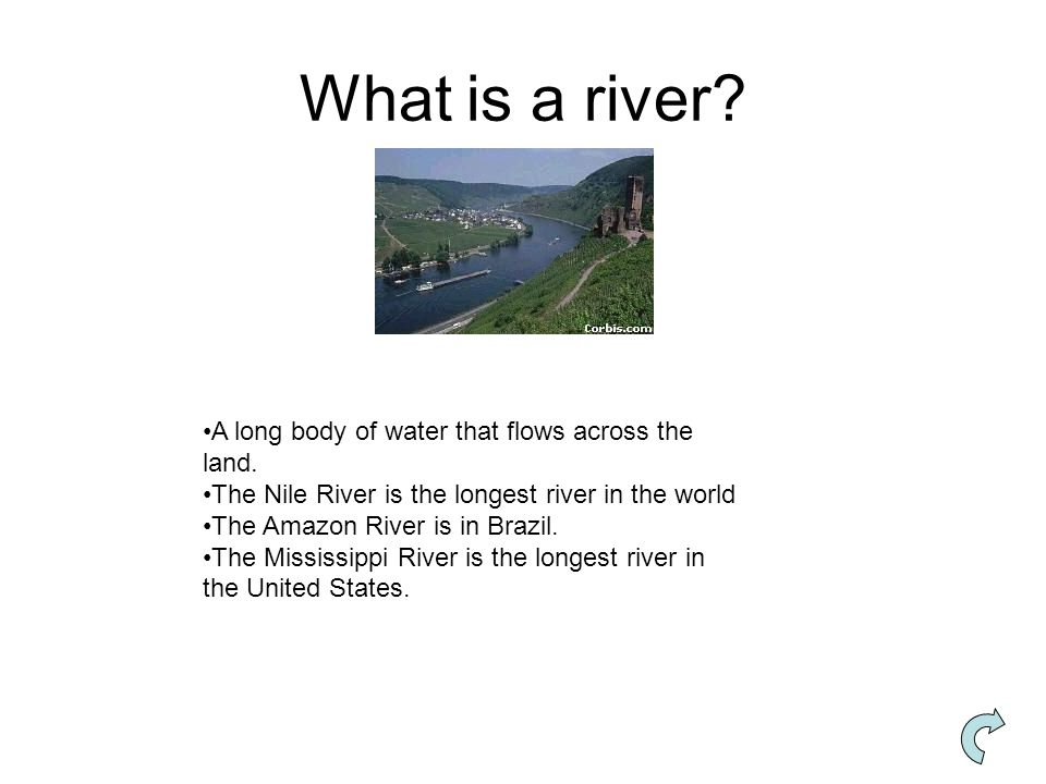 What is a river A long body of water that flows across the land.