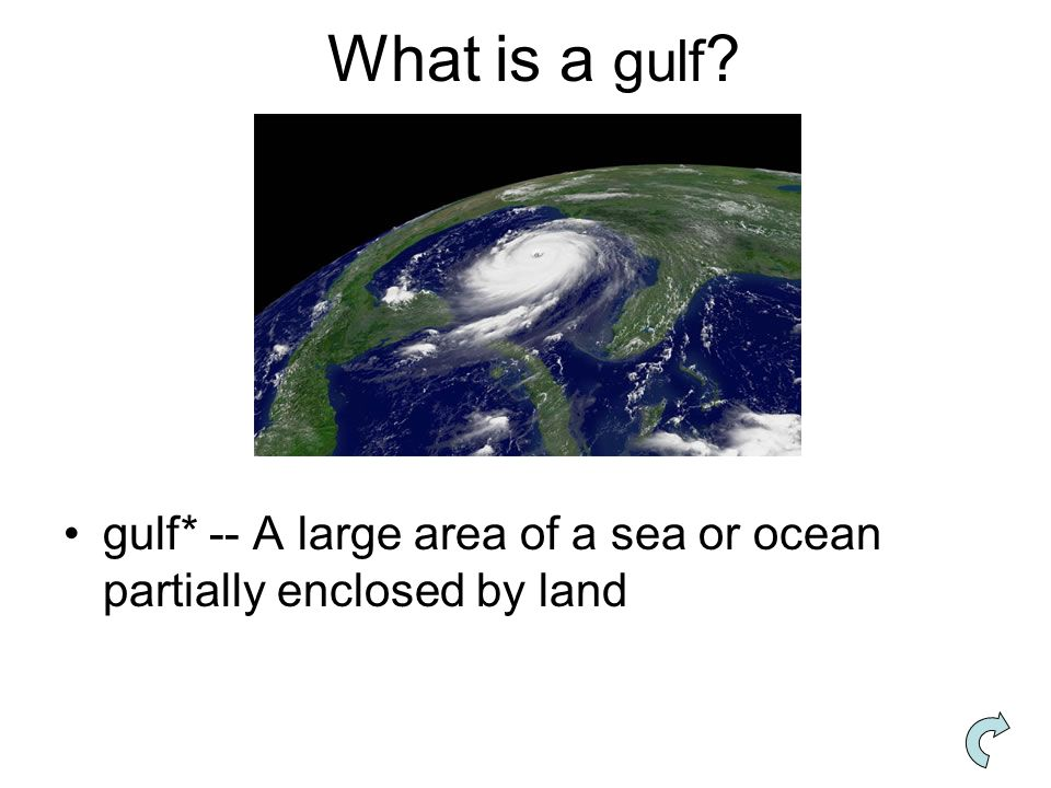What is a gulf gulf* -- A large area of a sea or ocean partially enclosed by land
