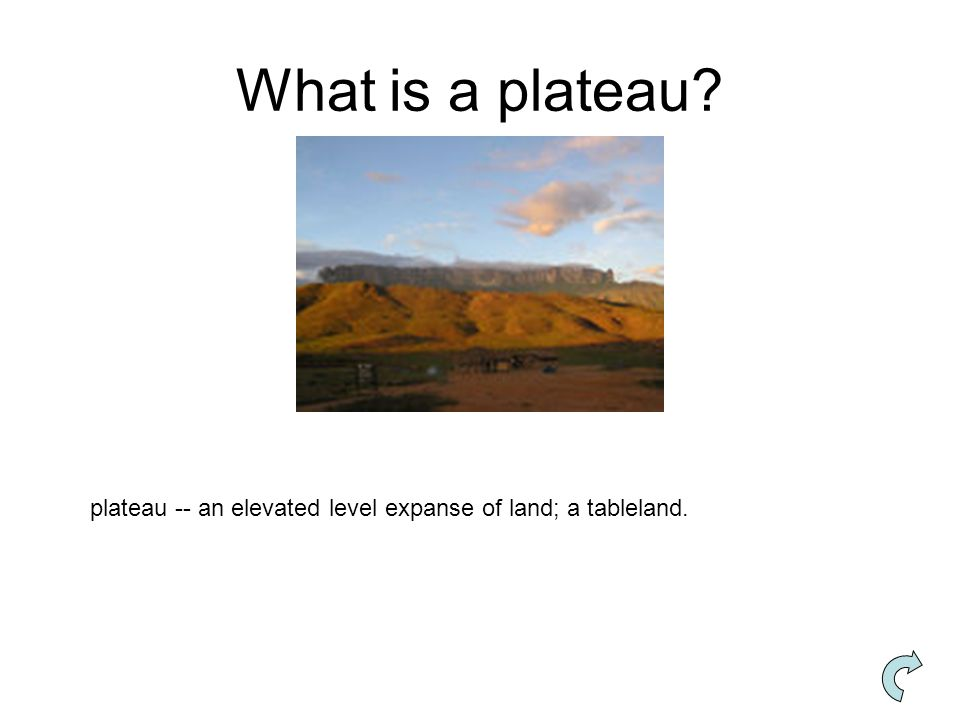 What is a plateau plateau -- an elevated level expanse of land; a tableland.