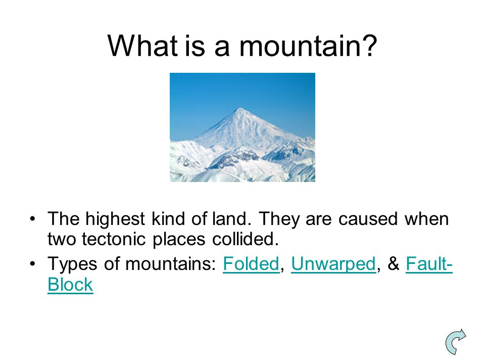 What is a mountain. The highest kind of land. They are caused when two tectonic places collided.