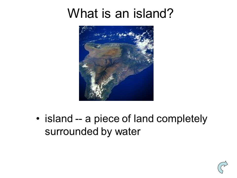What is an island island -- a piece of land completely surrounded by water
