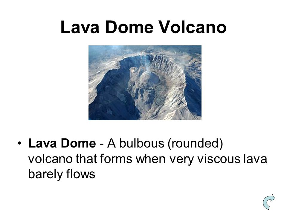 Lava Dome Volcano Lava Dome - A bulbous (rounded) volcano that forms when very viscous lava barely flows.