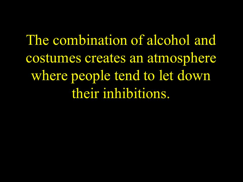The combination of alcohol and costumes creates an atmosphere where people tend to let down their inhibitions.