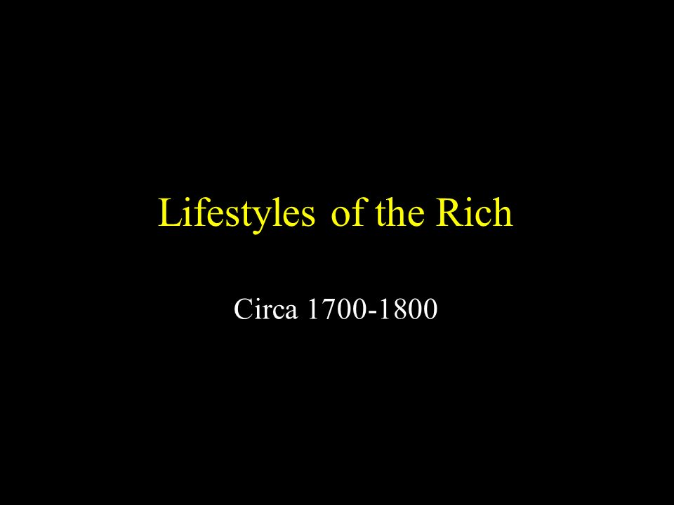Lifestyles of the Rich Circa 1700-1800