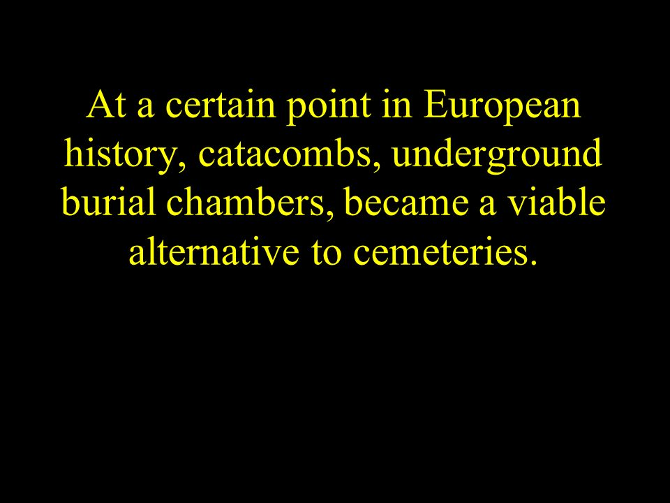 At a certain point in European history, catacombs, underground burial chambers, became a viable alternative to cemeteries.
