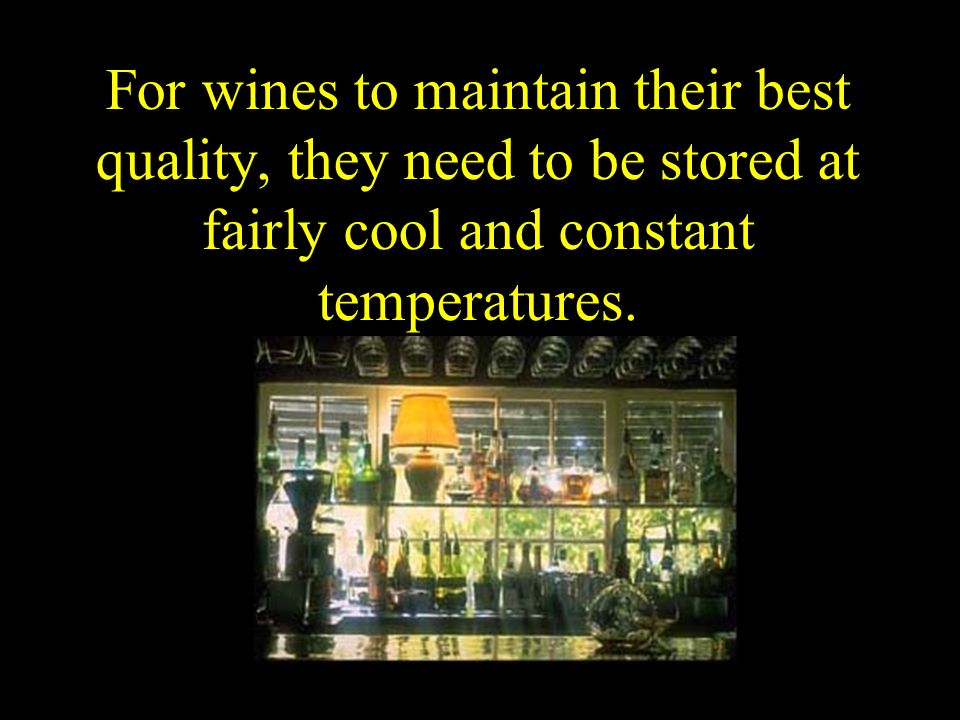 For wines to maintain their best quality, they need to be stored at fairly cool and constant temperatures.