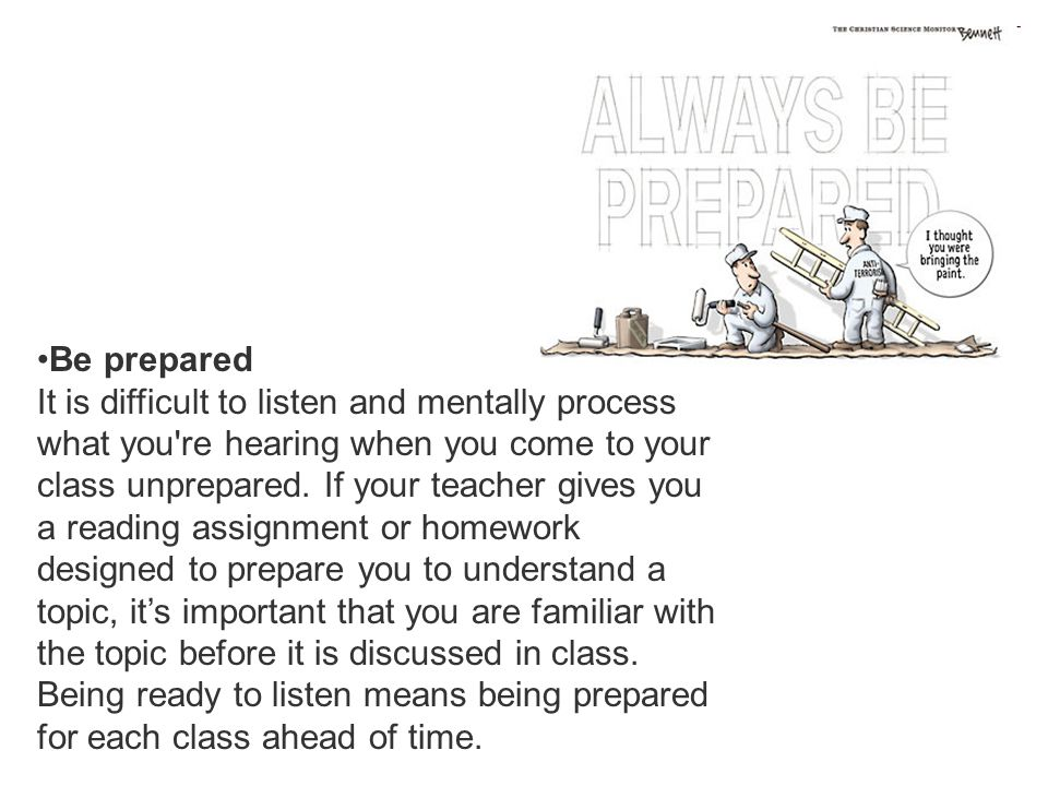 Be prepared It is difficult to listen and mentally process what you re hearing when you come to your class unprepared.