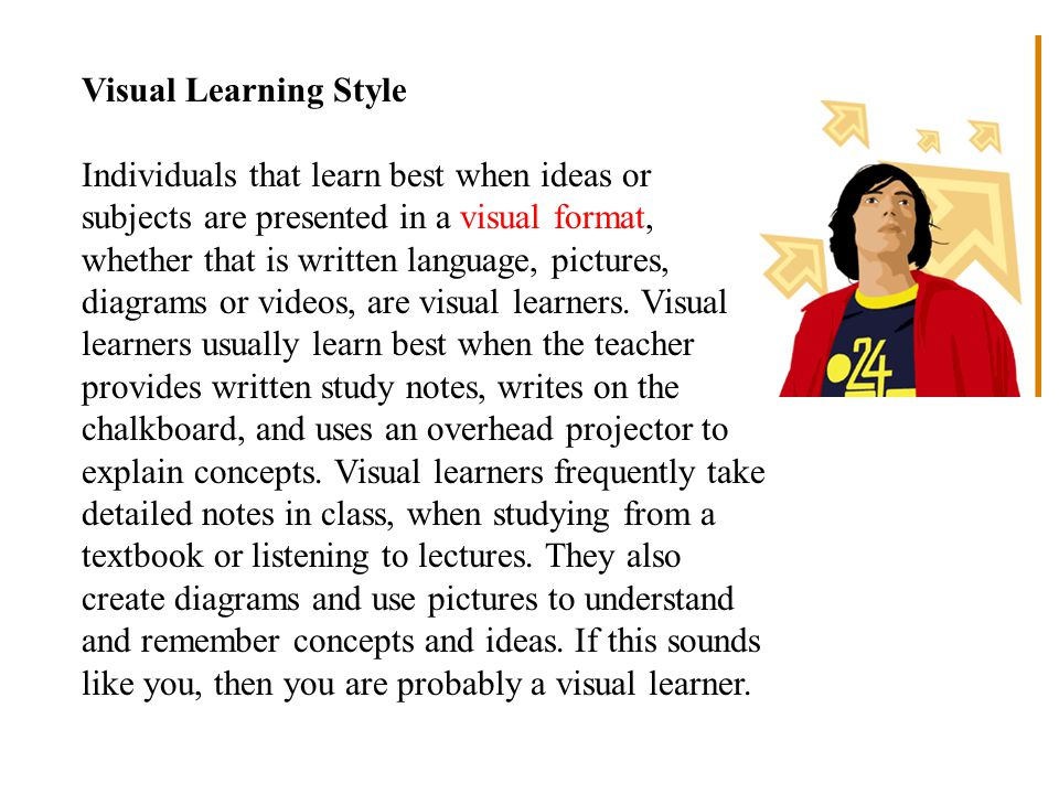 Visual Learning Style Individuals that learn best when ideas or subjects are presented in a visual format, whether that is written language, pictures, diagrams or videos, are visual learners.