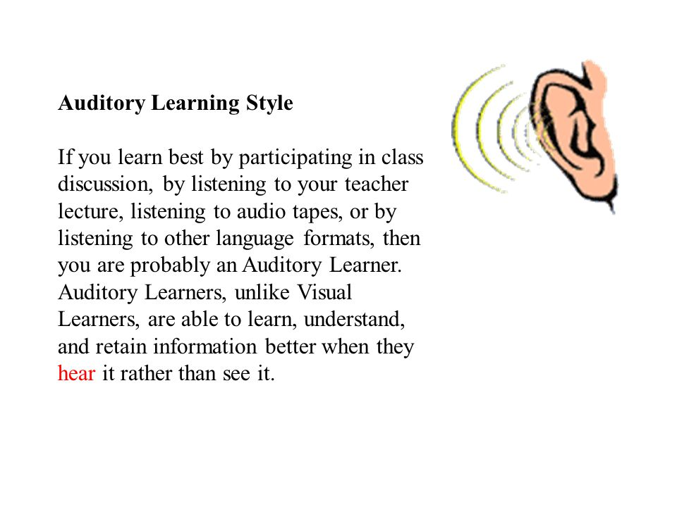 Auditory Learning Style If you learn best by participating in class discussion, by listening to your teacher lecture, listening to audio tapes, or by listening to other language formats, then you are probably an Auditory Learner.