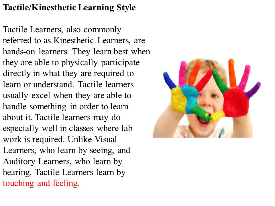 Tactile/Kinesthetic Learning Style Tactile Learners, also commonly referred to as Kinesthetic Learners, are hands-on learners.