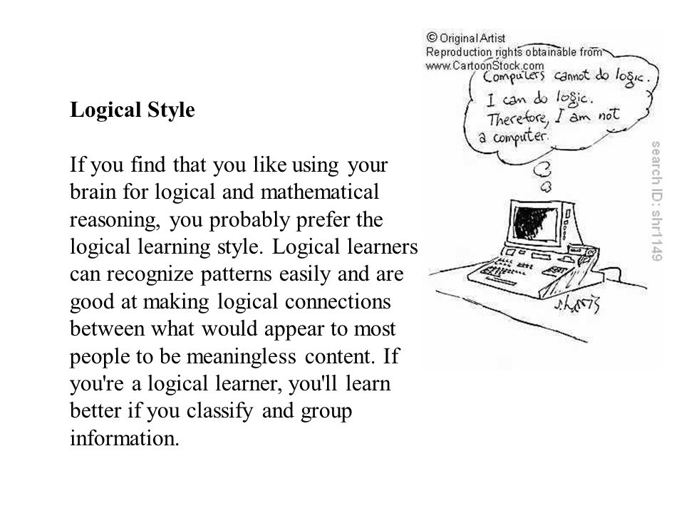 Logical Style If you find that you like using your brain for logical and mathematical reasoning, you probably prefer the logical learning style.