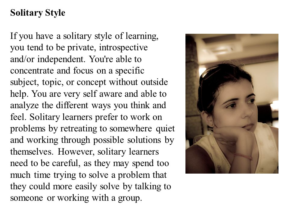Solitary Style If you have a solitary style of learning, you tend to be private, introspective and/or independent.