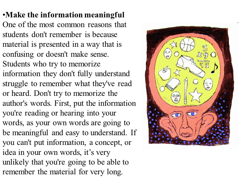 Make the information meaningful One of the most common reasons that students don t remember is because material is presented in a way that is confusing or doesn t make sense.