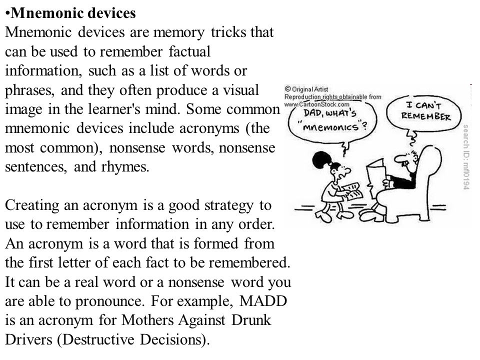 Mnemonic devices Mnemonic devices are memory tricks that can be used to remember factual information, such as a list of words or phrases, and they often produce a visual image in the learner s mind.