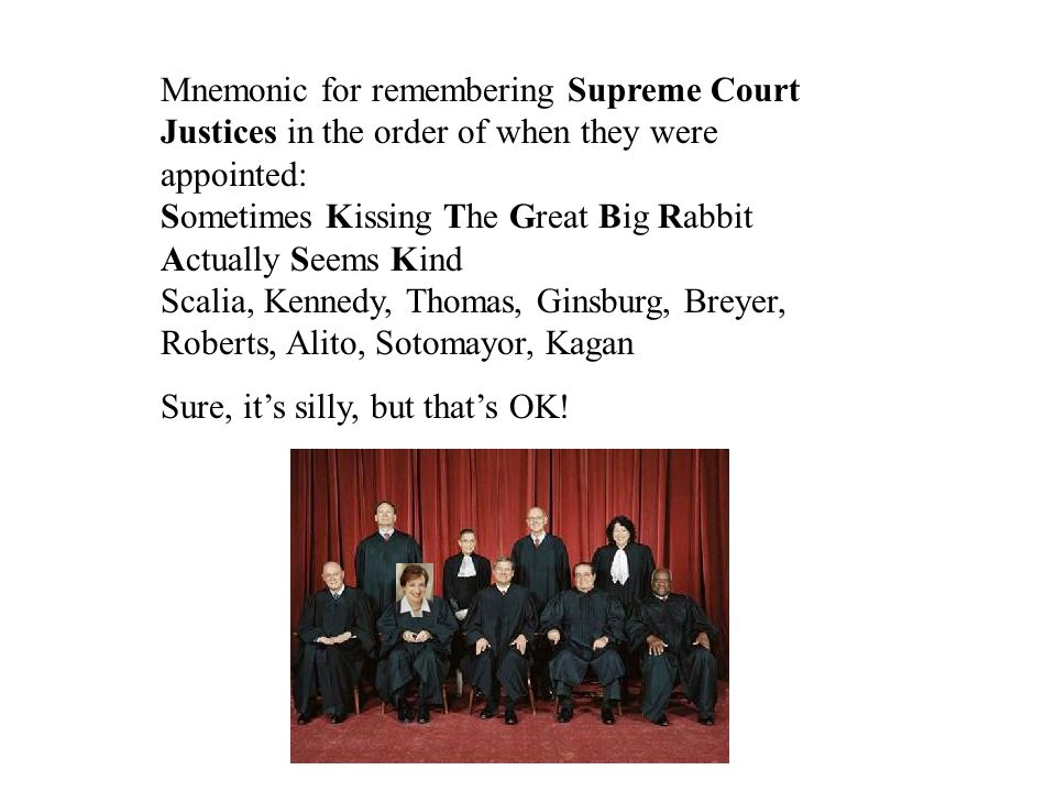 Mnemonic for remembering Supreme Court Justices in the order of when they were appointed: Sometimes Kissing The Great Big Rabbit Actually Seems Kind Scalia, Kennedy, Thomas, Ginsburg, Breyer, Roberts, Alito, Sotomayor, Kagan