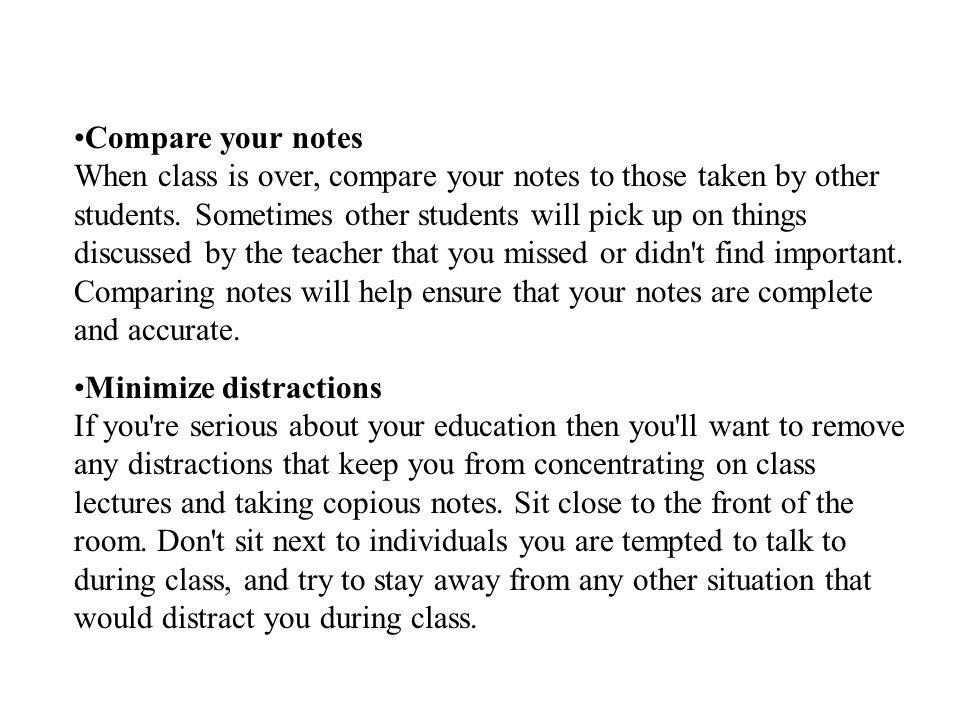 Compare your notes When class is over, compare your notes to those taken by other students. Sometimes other students will pick up on things discussed by the teacher that you missed or didn t find important. Comparing notes will help ensure that your notes are complete and accurate.