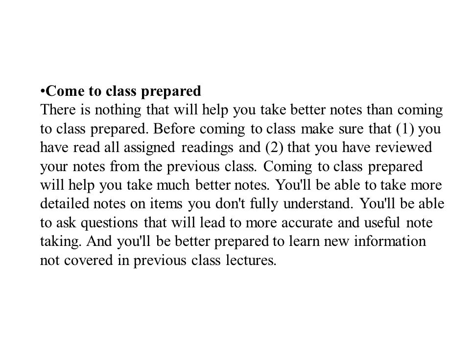 Come to class prepared There is nothing that will help you take better notes than coming to class prepared.