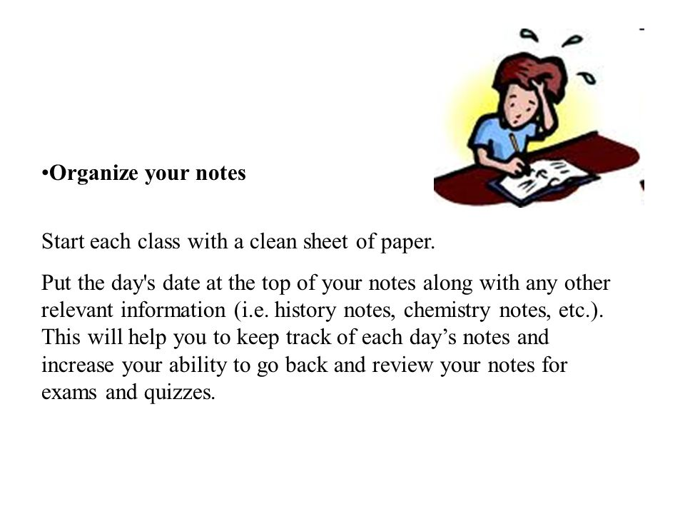 Organize your notes Start each class with a clean sheet of paper.
