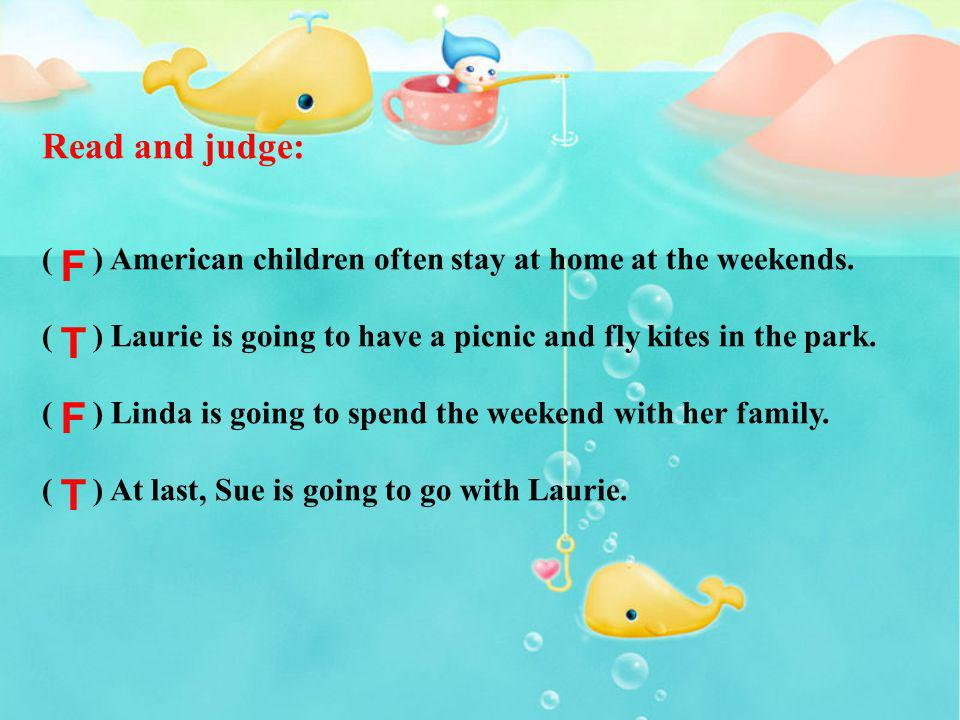 Read and judge: ( ) American children often stay at home at the weekends. ( ) Laurie is going to have a picnic and fly kites in the park.