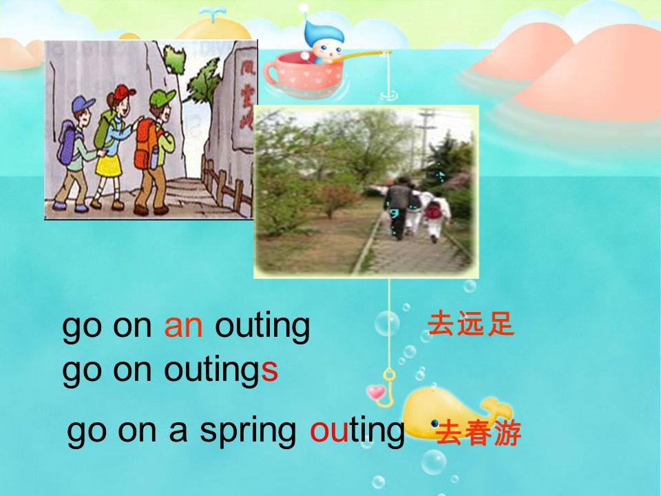 go on an outing go on outings 去远足 go on a spring outing 去春游