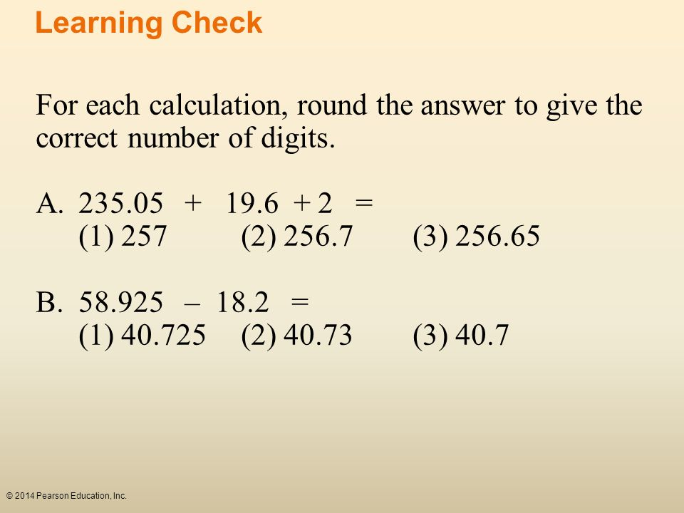 Learning Check For each calculation, round the answer to give the correct number of digits. A. 235.05 + 19.6 + 2 =