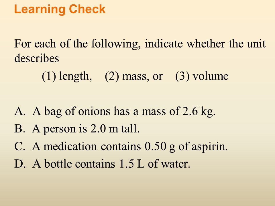 Learning Check For each of the following, indicate whether the unit describes. (1) length, (2) mass, or (3) volume.