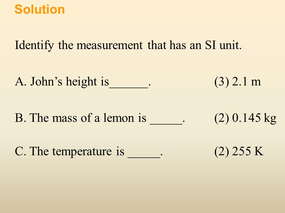 Solution Identify the measurement that has an SI unit. A. John's height is______. (3) 2.1 m. B. The mass of a lemon is _____. (2) 0.145 kg.