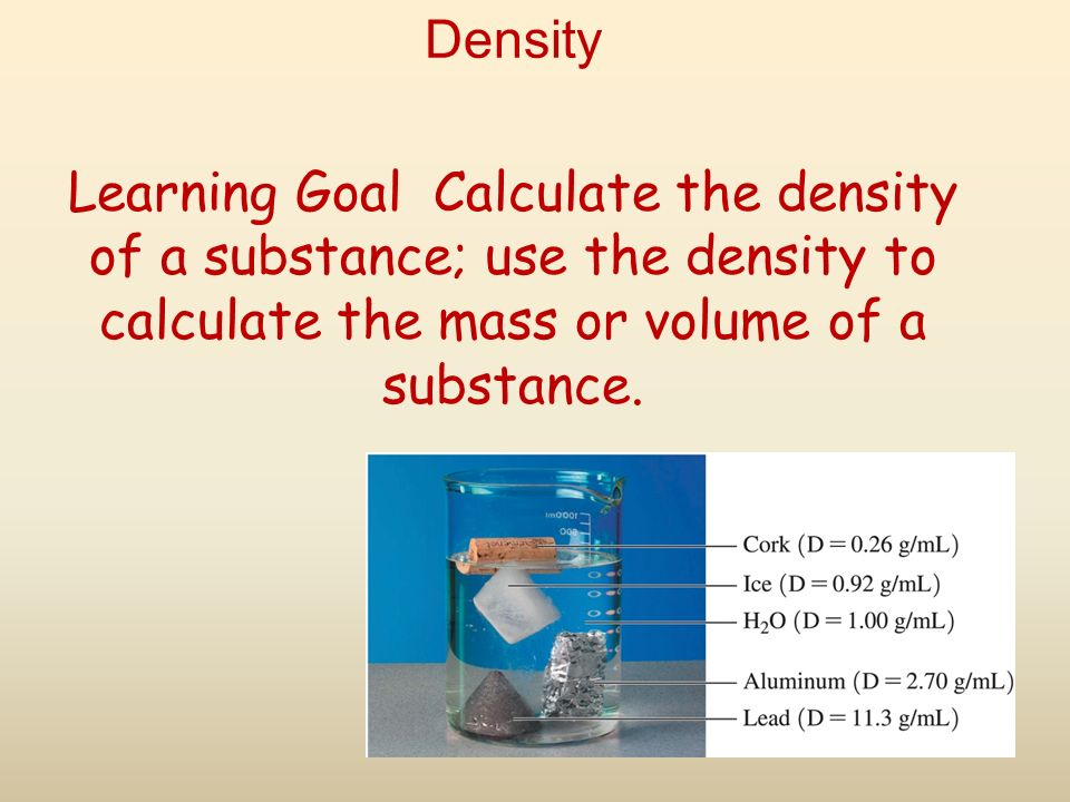 Density Learning Goal Calculate the density of a substance; use the density to calculate the mass or volume of a substance.