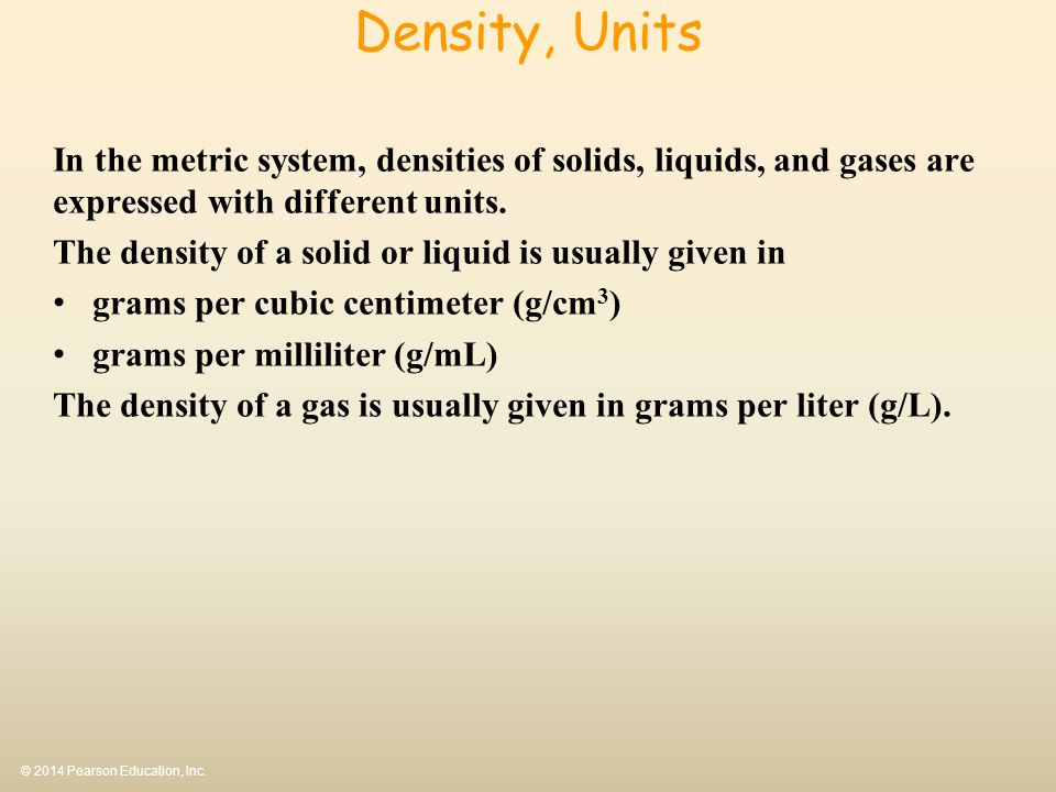 Density, Units In the metric system, densities of solids, liquids, and gases are expressed with different units.