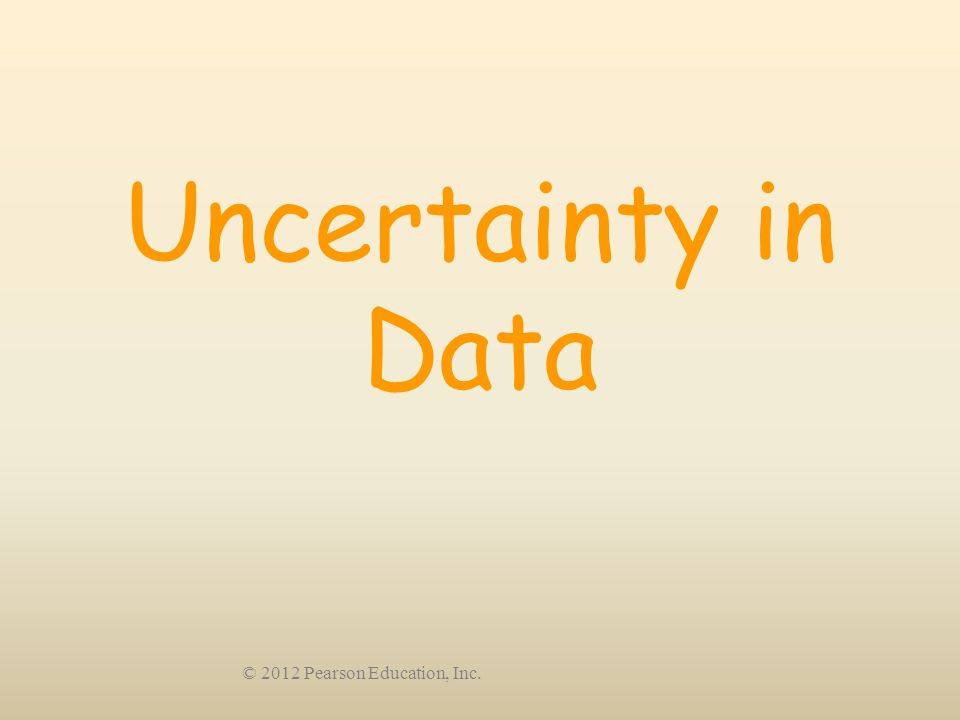 Uncertainty in Data © 2012 Pearson Education, Inc.