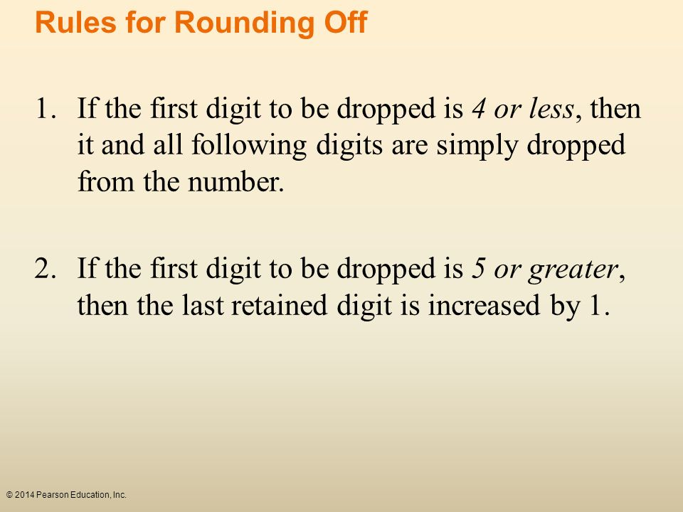 Rules for Rounding Off 1. If the first digit to be dropped is 4 or less, then it and all following digits are simply dropped from the number.