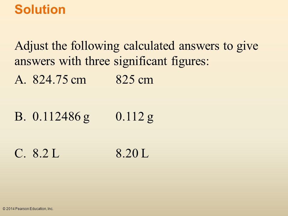 Solution Adjust the following calculated answers to give answers with three significant figures: A. 824.75 cm 825 cm.