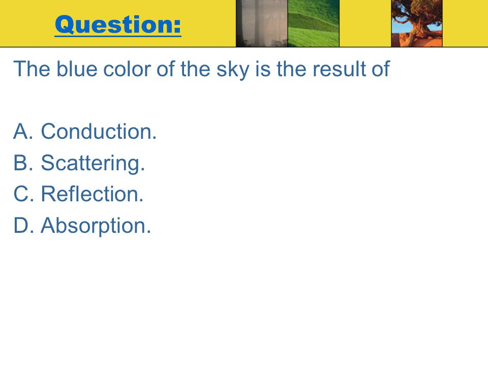 Question: The blue color of the sky is the result of Conduction.