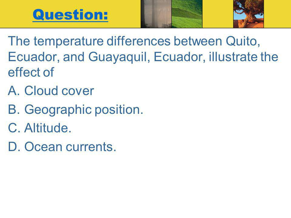 Question: The temperature differences between Quito, Ecuador, and Guayaquil, Ecuador, illustrate the effect of.