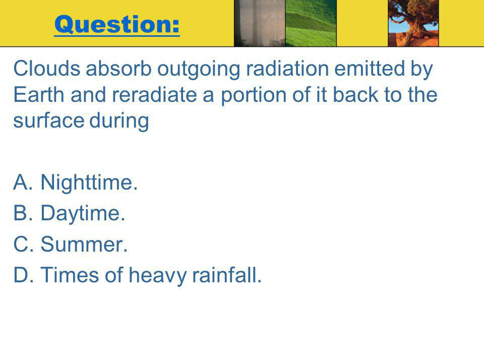Question: Clouds absorb outgoing radiation emitted by Earth and reradiate a portion of it back to the surface during.