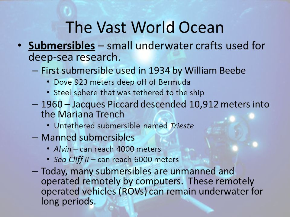 The Vast World Ocean Submersibles – small underwater crafts used for deep-sea research. First submersible used in 1934 by William Beebe.