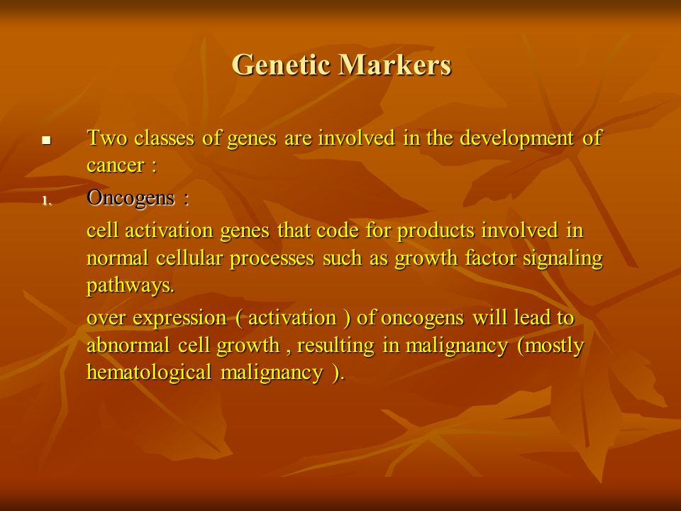 Genetic Markers Two classes of genes are involved in the development of cancer : Oncogens :