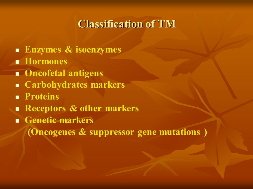 Classification of TM Enzymes & isoenzymes Hormones Oncofetal antigens