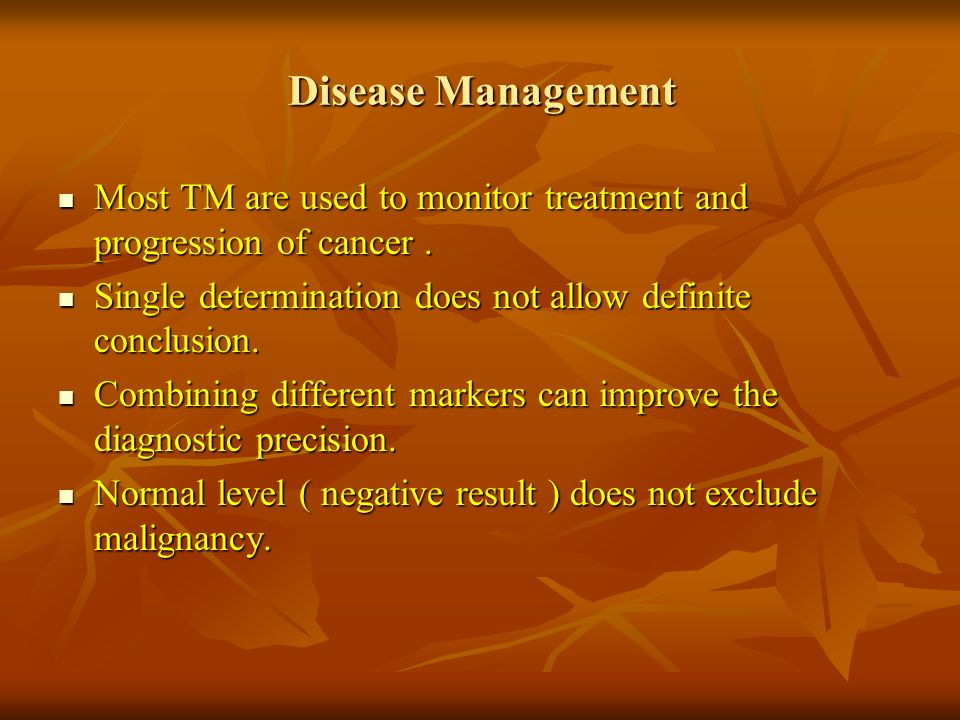 Disease Management Most TM are used to monitor treatment and progression of cancer . Single determination does not allow definite conclusion.
