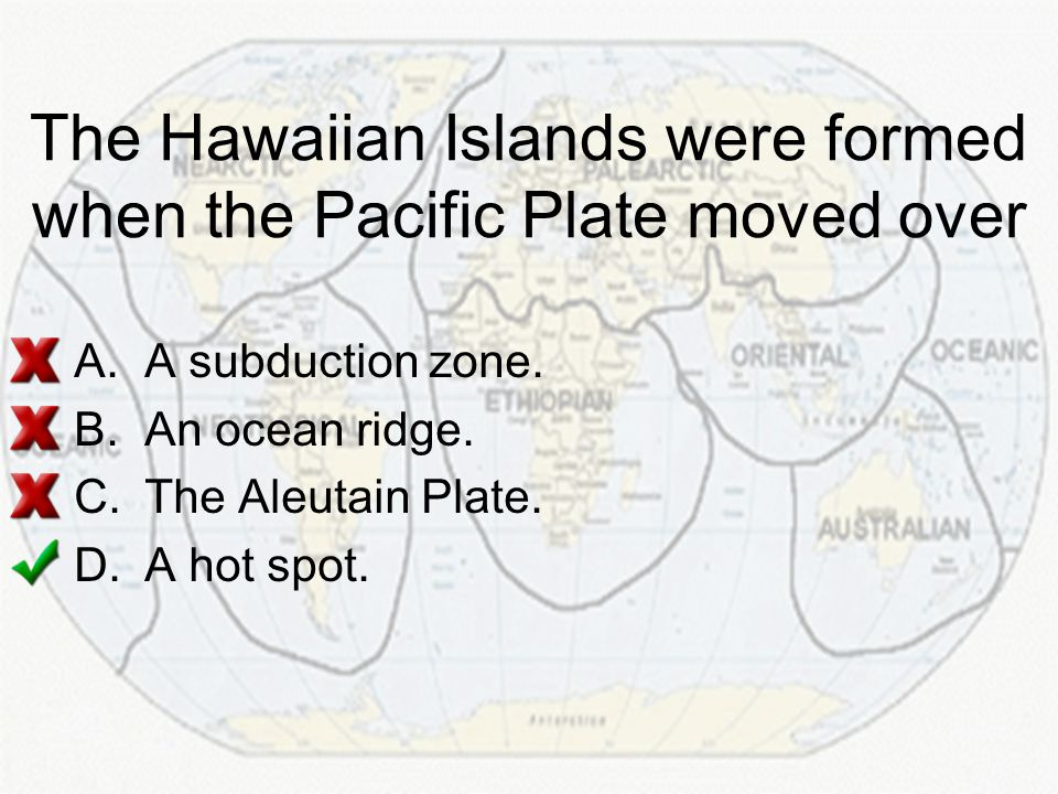 The Hawaiian Islands were formed when the Pacific Plate moved over