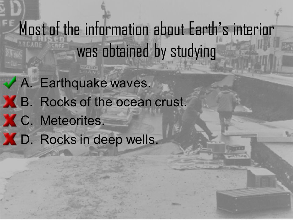 Most of the information about Earth's interior was obtained by studying